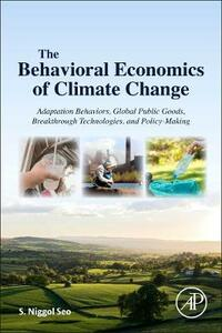 The Behavioral Economics of Climate Change: Adaptation Behaviors, Global Public Goods, Breakthrough Technologies, and Policy-Making - S. Niggol Seo - cover