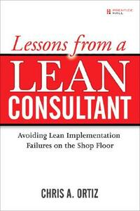 Lessons from a Lean Consultant: Avoiding Lean Implementation Failures on the Shop Floor - Chris A. Ortiz - cover