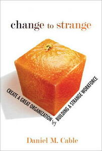Change to Strange: Create a Great Organization by Building a Strange Workforce (paperback) - Daniel M. Cable - cover