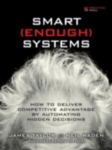 Smart Enough Systems: How to Deliver Competitive Advantage by Automating Hidden Decisions - James Taylor,Neil Raden - cover