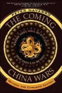 The Coming China Wars: Where They Will Be Fought and How They Can Be Won, Revised and Expanded Edition - Peter Navarro - cover