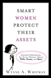 Smart Women Protect Their Assets: Essential Information for Every Woman About Wills, Trusts, and More - Wynne A. Whitman - cover