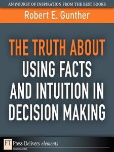 Foto Cover di The Truth About Using Facts AND Intuition in Decision Making, Ebook inglese di Robert E. Gunther, edito da Pearson Education