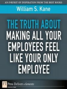 Foto Cover di The Truth About Making All Your Employees Feel Like Your Only Employee, Ebook inglese di William S. Kane, edito da Pearson Education