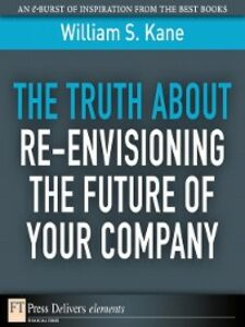 Foto Cover di The Truth About Re-Envisioning the Future of Your Company, Ebook inglese di William S. Kane, edito da Pearson Education