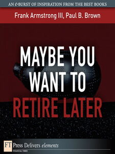 Ebook in inglese Maybe You Want to Retire Later Brown, Paul B. , III, Frank Armstrong