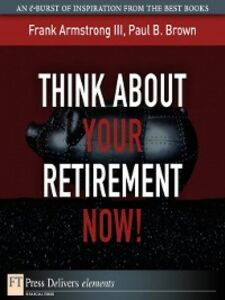 Ebook in inglese Think About Your Retirement NOW! Armstrong, Frank, III , Brown, Paul B.