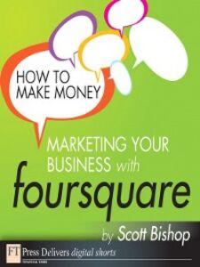 Foto Cover di How to Make Money Marketing Your Business with foursquare, Ebook inglese di Scott Bishop, edito da Pearson Education