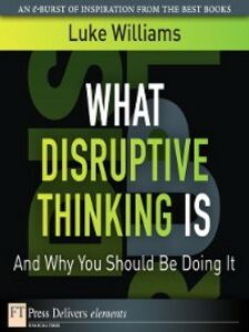 Foto Cover di What Disruptive Thinking Is, and Why You Should Be Doing It, Ebook inglese di Luke Williams, edito da Pearson Education