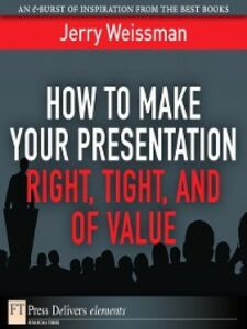 Foto Cover di How to Make Your Presentation Right, Tight, and of Value, Ebook inglese di Jerry Weissman, edito da Pearson Education