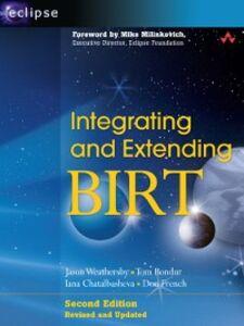 Ebook in inglese Integrating and Extending BIRT Bondur, Tom , Chatalbasheva, Iana , French, Don , Weathersby, Jason