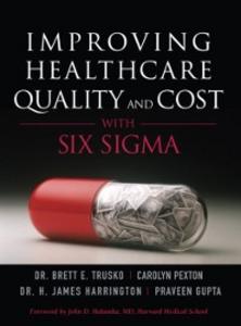 Ebook in inglese Improving Healthcare Quality and Cost with Six Sigma Gupta, Praveen K. , Harrington, Jim , Pexton, Carolyn , Trusko, Brett