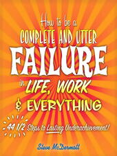 How to Be a Complete and Utter Failure in Life, Work & Everything
