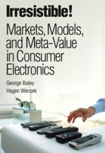 Ebook in inglese Irresistible! Markets, Models, and Meta-Value in Consumer Electronics Bailey, George , Wenzek, Hagen