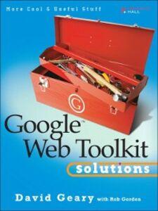 Foto Cover di Google Web Toolkit Solutions, Ebook inglese di David Geary,Rob Gordon, edito da Pearson Education