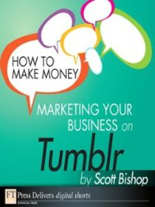 Foto Cover di How to Make Money Marketing Your Business with Tumblr, Ebook inglese di Scott Bishop, edito da Pearson Education