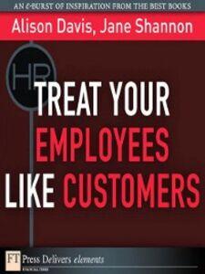 Foto Cover di Treat Your Employees Like Customers, Ebook inglese di Alison Davis,Jane Shannon, edito da Pearson Education