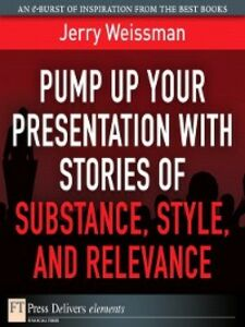 Foto Cover di Pump Up Your Presentation with Stories of Substance, Style, and Relevance, Ebook inglese di Jerry Weissman, edito da Pearson Education