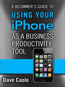 Ebook in inglese A Beginner's Guide to Using Your iPhone as a Business Productivity Tool Caolo, Dave