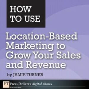 Ebook in inglese How to Use Location-Based Marketing to Grow Your Sales and Revenue Turner, Jamie