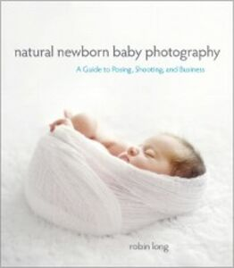 Foto Cover di Natural Newborn Baby Photography, Ebook inglese di Robin Long, edito da Pearson Education