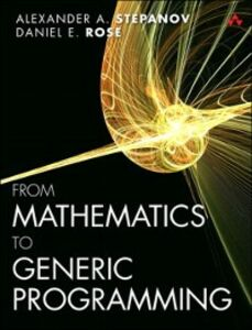 Foto Cover di From Mathematics to Generic Programming, Ebook inglese di Daniel E. Rose,Alexander A. Stepanov, edito da Pearson Education