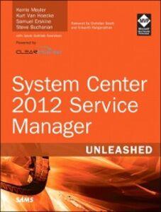 Ebook in inglese System Center 2012 Service Manager Unleashed Buchanan, Steve , Erskine, Samuel , Hoecke, Kurt Van , Meyler, Kerrie