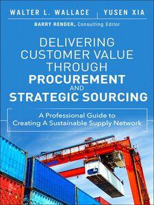 Foto Cover di Delivering Customer Value through Procurement and Strategic Sourcing, Ebook inglese di Walter L. Wallace,Yusen L. Xia, edito da Pearson Education