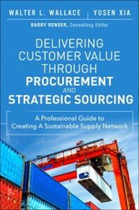 Ebook in inglese Delivering Customer Value through Procurement and Strategic Sourcing Wallace, Walter L. , Xia, Yusen L.