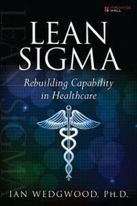Ebook in inglese Lean Sigma--Rebuilding Capability in Healthcare PhD, Ian Wedgwood