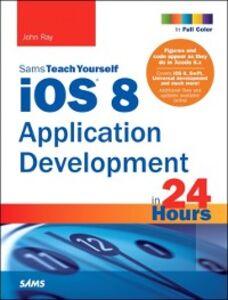 Foto Cover di iOS 8 Application Development in 24 Hours, Sams Teach Yourself, Ebook inglese di John Ray, edito da Pearson Education