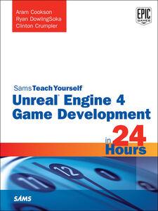 Ebook in inglese Unreal Engine 4 Game Development in 24 Hours, Sams Teach Yourself Cookson, Aram , Crumpler, Clinton , DowlingSoka, Ryan , Johnson, Tim