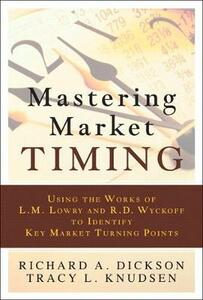 Mastering Market Timing: Using the Works of L.M. Lowry and R.D. Wyckoff to Identify Key Market Turning Points (Paperback) - Richard A. Dickson,Tracy L. Knudsen - cover