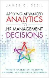 Applying Advanced Analytics to HR Management Decisions: Methods for Selection, Developing Incentives, and Improving Collaboration (Paperback) - James C. Sesil - cover