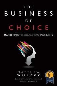 The Business of Choice: Marketing to Consumers' Instincts (Paperback) - Matthew Willcox - cover