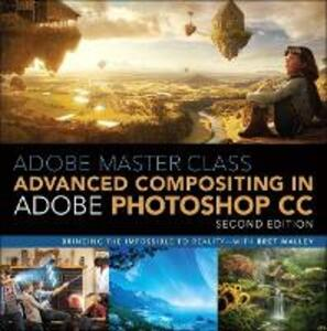 Adobe Master Class: Advanced Compositing in Adobe Photoshop CC: Bringing the Impossible to Reality -- with Bret Malley - Bret Malley - cover