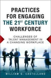 Practices for Engaging the 21st Century Workforce: Challenges of Talent Management in a Changing Workplace (paperback) - William G. Castellano - cover
