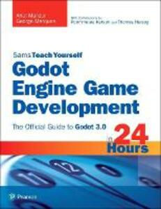 Godot Engine Game Development in 24 Hours, Sams Teach Yourself: The Official Guide to Godot 3.0 - Ariel Manzur,George Marques - cover