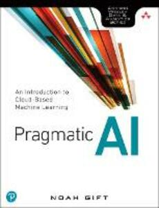 Pragmatic AI: An Introduction to Cloud-Based Machine Learning - Noah Gift - cover