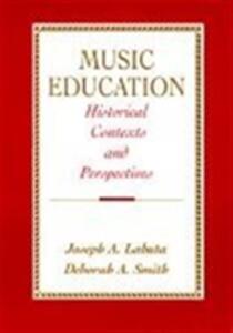 Music Education: Historical Contexts and Perspectives - Joseph A. Labuta,Deborah A. Smith - cover