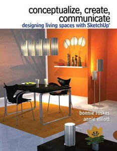 Conceptualize, Create, Communicate: Designing Living Spaces with Google SketchUp - Bonnie Roskes,Annie Elliott - cover