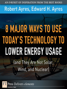 Ebook in inglese 8 Major Ways to Use Today's Technology to Lower Energy Usage (and They Are Not Solar, Wind, and Nuclear) Ayres, Edward H. , Ayres, Robert U.