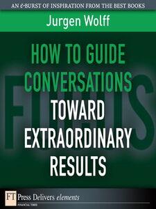 Foto Cover di How to Guide Conversations Toward Extraordinary Results, Ebook inglese di Jurgen Wolff, edito da Pearson Education