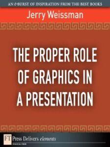 Foto Cover di The Proper Role of Graphics in a Presentation, Ebook inglese di Jerry Weissman, edito da Pearson Education