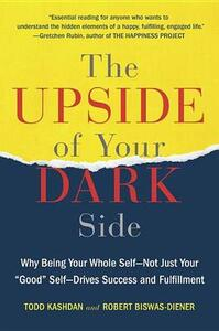 """The Upside of Your Dark Side: Why Being Your Whole Self--Not Just Your """"good"""" Self--Drives Success and Fulfillment - Todd Kashdan,Robert Biswas-Diener - cover"""
