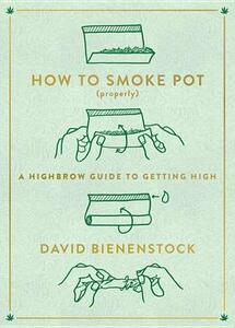How to Smoke Pot (Properly): A Highbrow Guide to Getting High - David Bienenstock - cover