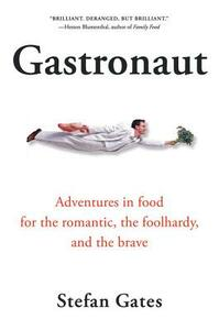 Gastronaut: Adventures in Food for the Romantic, the Foolhardy, and the Brave - Stefan Gates - cover