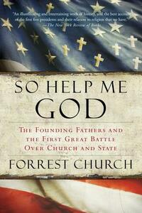 So Help Me God: The Founding Fathers and the First Great Battle Over Church and State - Forrest Church - cover