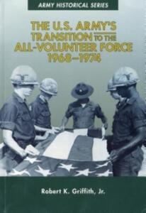 The U.S. Army's Transition to the All-Volunteer Force, 1968-1974 - Robert K Griffith - cover