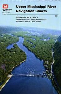 Upper Mississippi River Navigation Charts: Minneapolis, MN to Cairo, Il Upper Mississippi River Miles 866 to 0, Minnesota and St. Croix Rivers (2011) - Army Corps of Engineers (U S ),Usace Mississippi Valley Division - cover